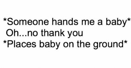 Text - *Someone hands me a baby* Oh...no thank you *Places baby on the ground*