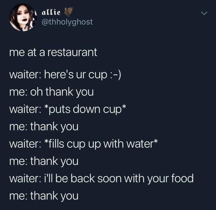 Text - | allie @thholyghost me at a restaurant waiter: here's ur cup :-) me: oh thank you waiter: *puts down cup* me: thank you waiter: *fills cup up with water* me: thank you waiter: i'll be back soon with your food me: thank you