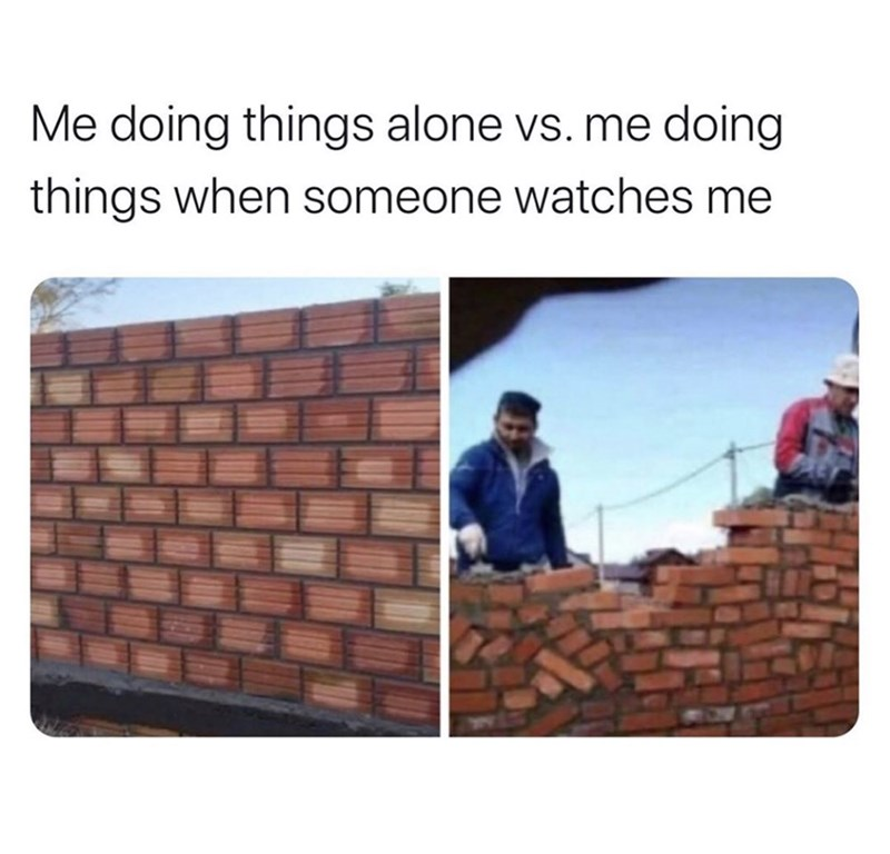 Brickwork - Me doing things alone vs. me doing things when someone watches me