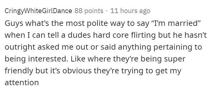 """Text - CringyWhiteGirlDance 88 points · 11 hours ago Guys what's the most polite way to say """"I'm married"""" when I can tell a dudes hard core flirting but he hasn't outright asked me out or said anything pertaining to being interested. Like where they're being super friendly but it's obvious they're trying to get my attention"""