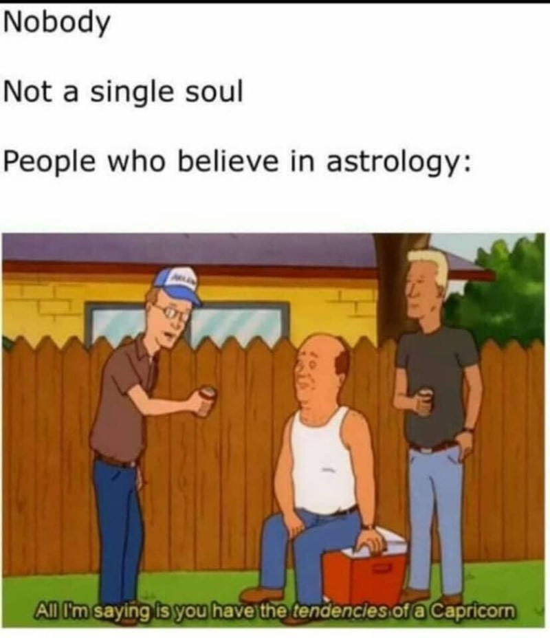 Cartoon - Nobody Not a single soul People who believe in astrology: All I'm saying is you have the tendencies of a Capricorn