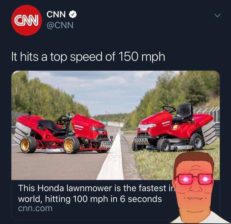 Vehicle - CNN CNN @CNN It hits a top speed of 150 mph HONDA HONDA This Honda lawnmower is the fastest in world, hitting 100 mph in 6 seconds cnn.com