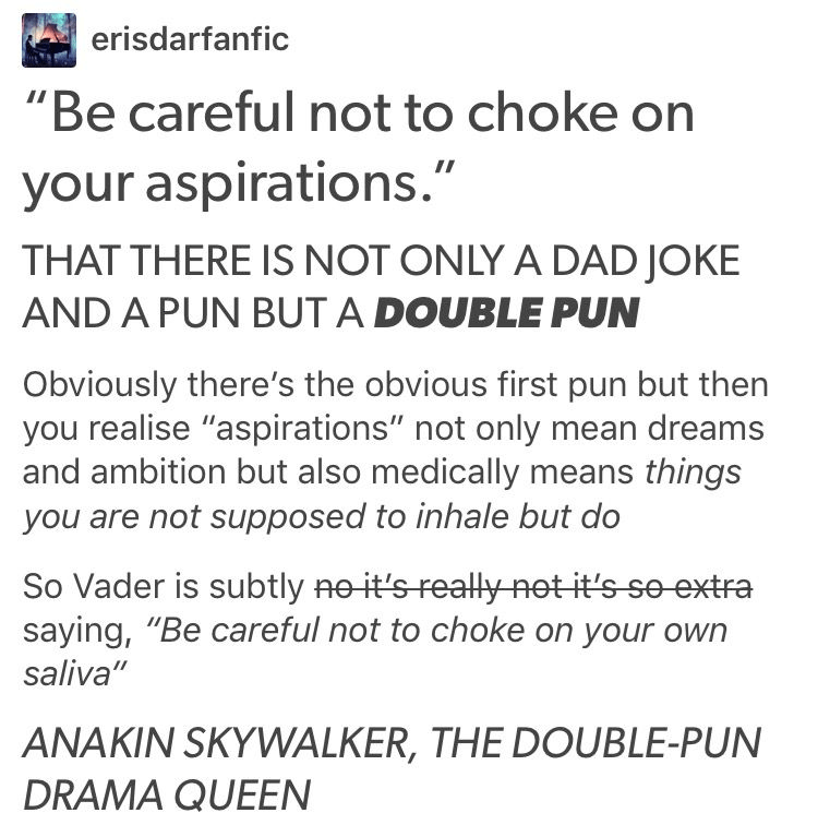 """Text - erisdarfanfic """"Be careful not to choke on your aspirations."""" THAT THERE IS NOT ONLY A DAD JOKE AND A PUN BUT A DOUBLE PUN Obviously there's the obvious first pun but then you realise """"aspirations"""" not only mean dreams and ambition but also medically means things you are not supposed to inhale but do So Vader is subtly ne it's reallyAet it's so extra saying, """"Be careful not to choke on your own saliva"""" ANAKIN SKYWALKER, THE DOUBLE-PUN DRAMA QUEEN"""