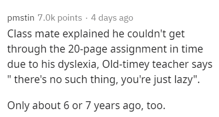 """Text - pmstin 7.0k points · 4 days ago Class mate explained he couldn't get through the 20-page assignment in time due to his dyslexia, Old-timey teacher says """" there's no such thing, you're just lazy"""". Only about 6 or 7 years ago, too."""