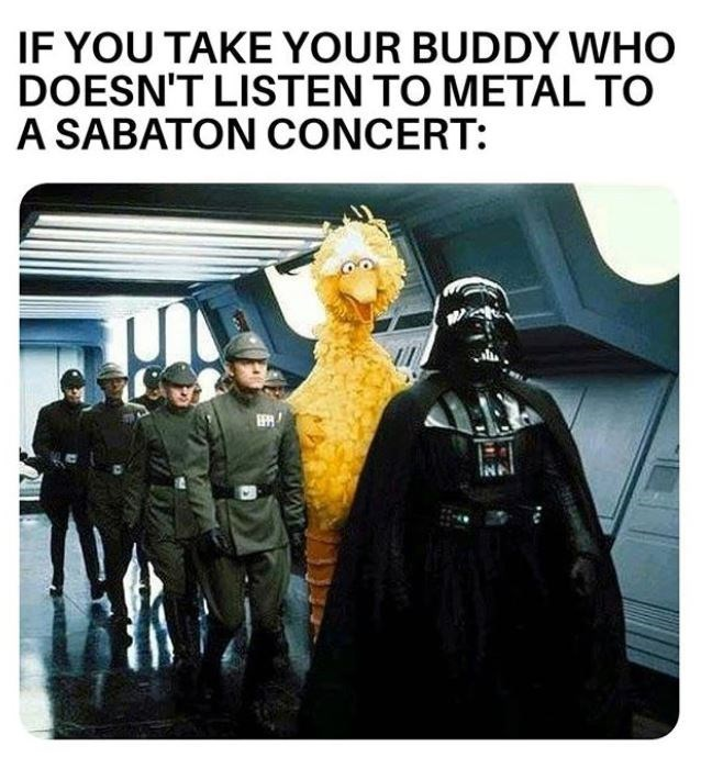 Fictional character - IF YOU TAKE YOUR BUDDY WHO DOESN'T LISTEN TO METAL TO A SABATON CONCERT: