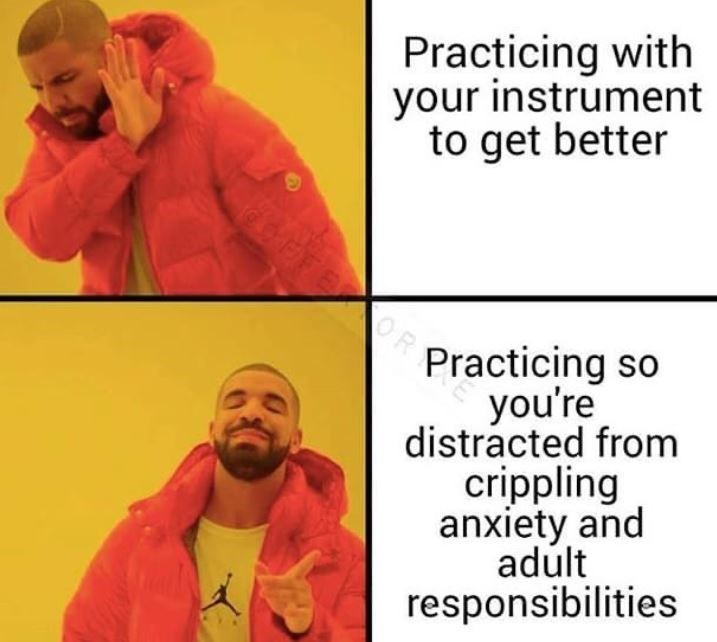 Text - Practicing with your instrument to get better Practicing so you're distracted from crippling anxiety and adult responsibilities