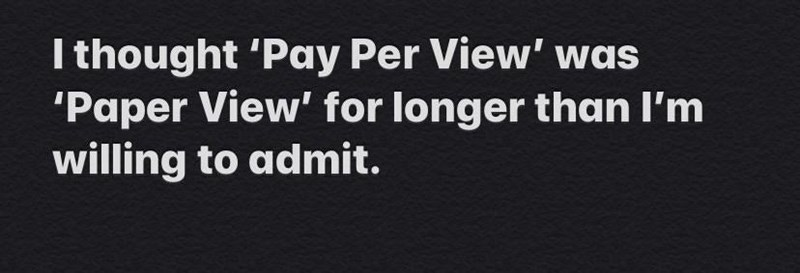 Text - I thought 'Pay Per View' was 'Paper View' for longer than l'm willing to admit.