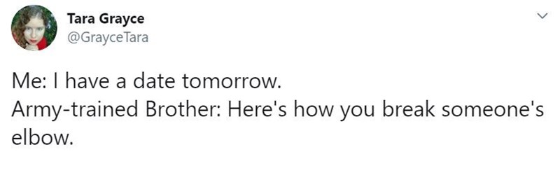 Text - Tara Grayce @Grayce Tara Me: I have a date tomorrow. Army-trained Brother: Here's how you break someone's elbow. >