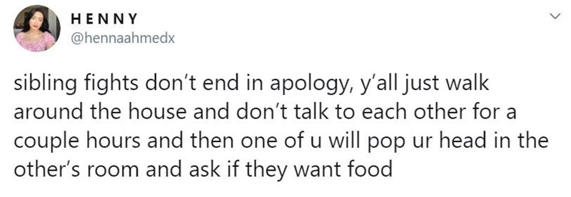 Text - HENNY @hennaahmedx sibling fights don't end in apology, y'all just walk around the house and don't talk to each other for a couple hours and then one of u will pop ur head in the other's room and ask if they want food >