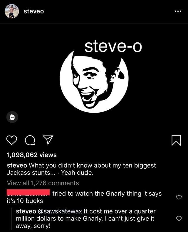Text - steveo steve-o 1,098,062 views steveo What you didn't know about my ten biggest Jackass stunts... · Yeah dude. View all 1,276 comments tried to watch the Gnarly thing it says it's 10 bucks steveo @sawskatewax It cost me over a quarter million dollars to make Gnarly, I can't just give it away, sorry!