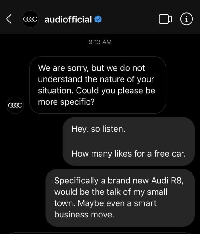 Text - om audiofficial i 9:13 AM We are sorry, but we do not understand the nature of your situation. Could you please be more specific? Hey, so listen. How many likes for a free car. Specifically a brand new Audi R8, would be the talk of my small town. Maybe even a smart business move.