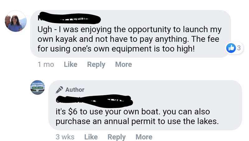 Text - Ugh - I was enjoying the opportunity to launch my own kayak and not have to pay anything. The fee for using one's own equipment is too high! 1 mo Like Reply More GREENSBORO CY LAKES Author it's $6 to use your own boat. you can also purchase an annual permit to use the lakes. 3 wks Like Reply More