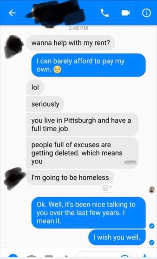 Text - 2.48 PM wanna help with my rent? I can barely afford to pay my own. O lol seriously you live in Pittsburgh and have a full time job people full of excuses are getting deleted, which means you I'm going to be homeless Ok. Well, it's been nice talking to you over the last few years. I mean it. I wish you well.