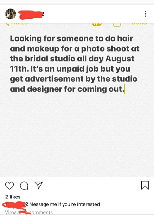 Text - Looking for someone to do hair and makeup for a photo shoot at the bridal studio all day August 11th. It's an unpaid job but you get advertisement by the studio and designer for coming out. 2 likes 2 Message me if you're interested View a somments