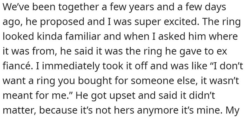 """Text - Text - We've been together a few years and a few days ago, he proposed and I was super excited. The ring looked kinda familiar and when I asked him where it was from, he said it was the ring he gave to ex fiancé. I immediately took it off and was like """"I don't want a ring you bought for someone else, it wasn't meant for me."""" He got upset and said it didn't matter, because it's not hers anymore it's mine. My"""