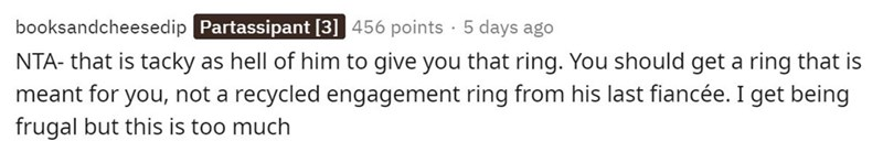 Text - Text - booksandcheesedip Partassipant [3] 456 points · 5 days ago NTA- that is tacky as hell of him to give you that ring. You should get a ring that is meant for you, not a recycled engagement ring from his last fiancée. I get being frugal but this is too much