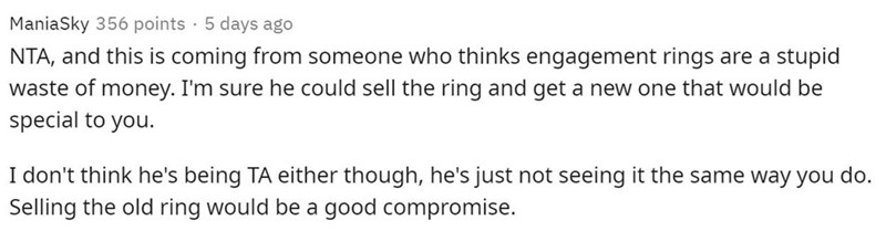 Text - Text - ManiaSky 356 points 5 days ago NTA, and this is coming from someone who thinks engagement rings are a stupid waste of money. I'm sure he could sell the ring and get a new one that would be special to you. I don't think he's being TA either though, he's just not seeing it the same way you do. Selling the old ring would be a good compromise.