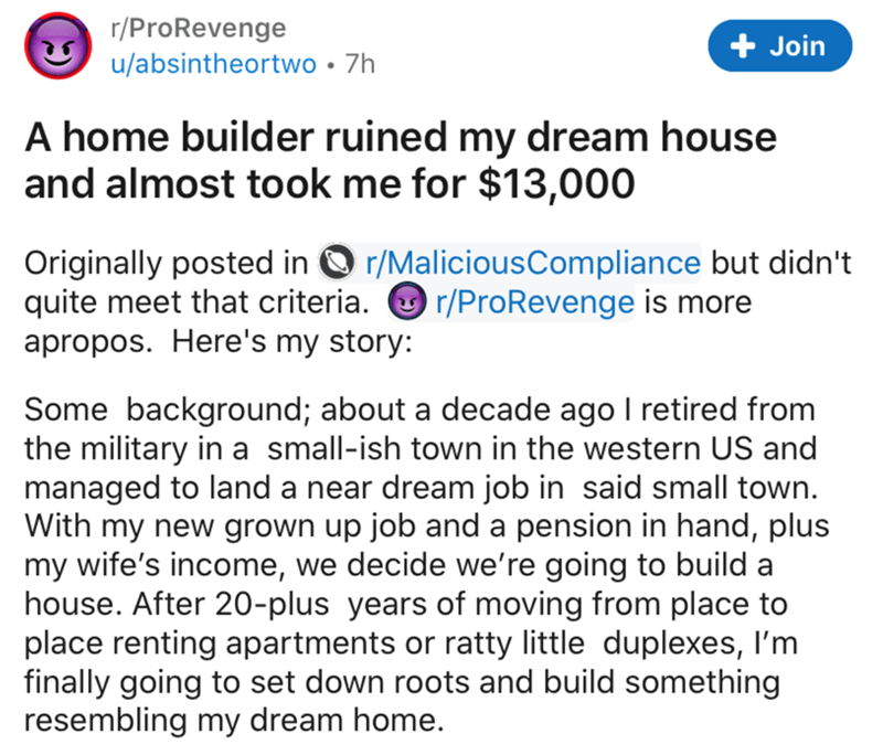 Text - r/ProRevenge + Join u/absintheortwo • 7h A home builder ruined my dream house and almost took me for $13,000 Originally posted in O r/MaliciousCompliance but didn't quite meet that criteria. O r/ProRevenge is more apropos. Here's my story: Some background; about a decade ago I retired from the military in a small-ish town in the western US and managed to land a near dream job in said small town. With my new grown up job and a pension in hand, plus my wife's income, we decide we're going t