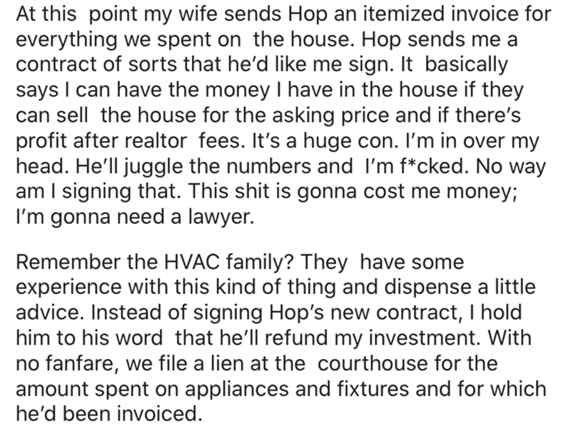 Text - At this point my wife sends Hop an itemized invoice for everything we spent on the house. Hop sends me a contract of sorts that he'd like me sign. It basically says I can have the money I have in the house if they can sell the house for the asking price and if there's profit after realtor fees. It's a huge con. I'm in over my head. He'll juggle the numbers and I'm f*cked. No way am I signing that. This shit is gonna cost me money; I'm gonna need a lawyer. Remember the HVAC family? They ha