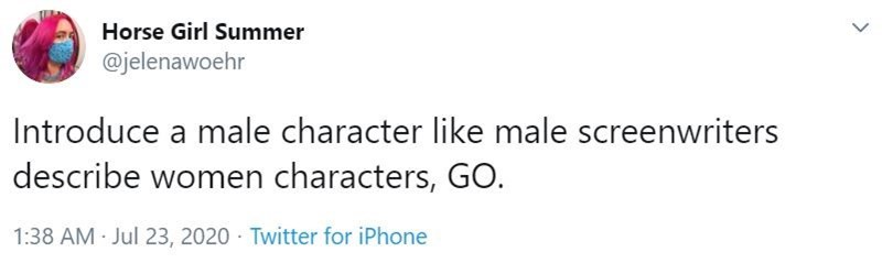 Text - Text - Horse Girl Summer @jelenawoehr Introduce a male character like male screenwriters describe women characters, GO. 1:38 AM Jul 23, 2020 Twitter for iPhone