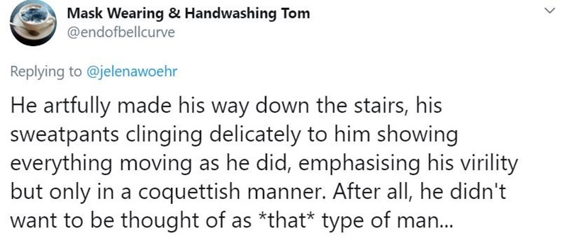 Text - Text - Mask Wearing & Handwashing Tom @endofbellcurve Replying to @jelenawoehr He artfully made his way down the stairs, his sweatpants clinging delicately to him showing everything moving as he did, emphasising his virility but only in a coquettish manner. After all, he didn't want to be thought of as *that* type of man.. >