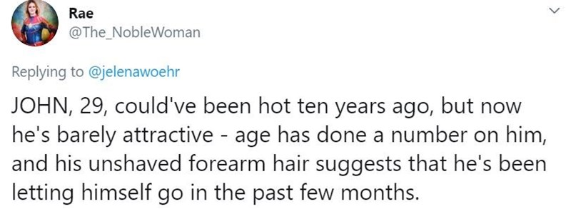 Text - Text - Rae @The_NobleWoman Replying to @jelenawoehr JOHN, 29, could've been hot ten years ago, but now he's barely attractive age has done a number on him, and his unshaved forearm hair suggests that he's been letting himself go in the past few months. >