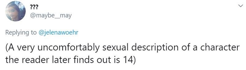 Text - ??? @maybe_may Replying to @jelenawoehr (A very uncomfortably sexual description of a character the reader later finds out is 14)