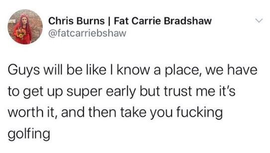 Text - Chris Burns | Fat Carrie Bradshaw @fatcarriebshaw Guys will be like I know a place, we have to get up super early but trust me it's worth it, and then take you fucking golfing