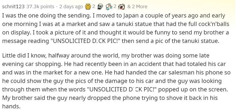 """Text - Text - schnit123 37.3k points · 2 days ago 2 & 2 More I was the one doing the sending. I moved to Japan a couple of years ago and early one morning I was at a market and saw a tanuki statue that had the full cock'n'balls on display. I took a picture of it and thought it would be funny to send my brother a message reading """"UNSOLICITED DICK PIC!"""" then send a pic of the tanuki statue. Little did I know, halfway around the world, my brother was doing some late evening car shopping. He had rec"""