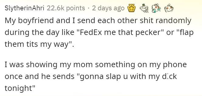 """Text - SlytherinAhri 22.6k points · 2 days ago My boyfriend and I send each other shit randomly during the day like """"FedEx me that pecker"""" or """"flap them tits my way"""". I was showing my mom something on my phone once and he sends """"gonna slap u with my dick tonight"""""""