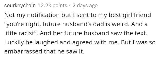 """Text - Text - sourkeychain 12.2k points · 2 days ago Not my notification but I sent to my best girl friend """"you're right, future husband's dad is weird. And a little racist"""". And her future husband saw the text. Luckily he laughed and agreed with me. But I was so embarrassed that he saw it."""