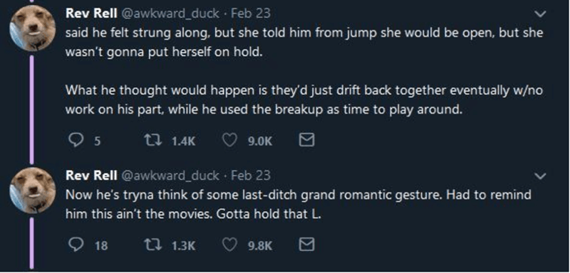 Text - Rev Rell @awkward_duck · Feb 23 said he felt strung along, but she told him from jump she would be open, but she wasn't gonna put herself on hold. What he thought would happen is they'd just drift back together eventually w/no work on his part, while he used the breakup as time to play around. t7 1.4K 9.0K Rev Rell @awkward_duck Feb 23 Now he's tryna think of some last-ditch grand romantic gesture. Had to remind him this ain't the movies. Gotta hold that L. O 18 t7 1.3K 9.8K
