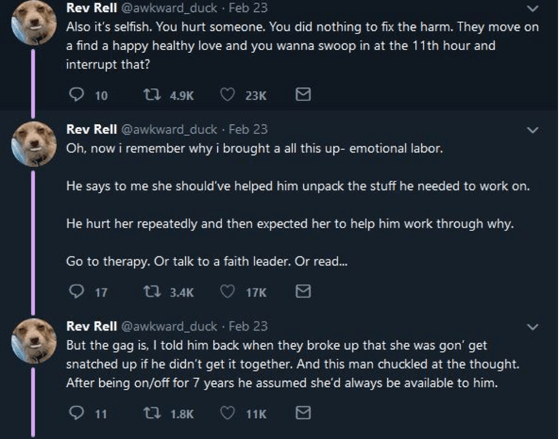 Text - Rev Rell @awkward_duck · Feb 23 Also it's selfish. You hurt someone. You did nothing to fix the harm. They move on a find a happy healthy love and you wanna swoop in at the 11th hour and interrupt that? O 10 t7 4.9K 23К Rev Rell @awkward_duck · Feb 23 Oh, now i remember why i brought a all this up- emotional labor. He says to me she should've helped him unpack the stuff he needed to work on. He hurt her repeatedly and then expected her to help him work through why. Go to therapy. Or talk