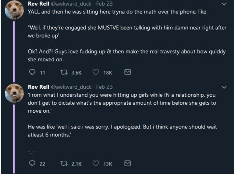 """Text - Rev Rell @awkward_duck · Feb 23 YALL and then he was sitting here tryna do the math over the phone, like """"Well, if they're engaged she MUSTVE been talking with him damn near right after we broke up' Ok? And?! Guys love fucking up & then make the real travesty about how quickly she moved on. Q 11 t7 3.6K 18K Rev Rell @awkward_duck Feb 23 """"From what I understand you were hitting up girls while IN a relationship, you don't get to dictate what's the appropriate amount of time before she gets"""