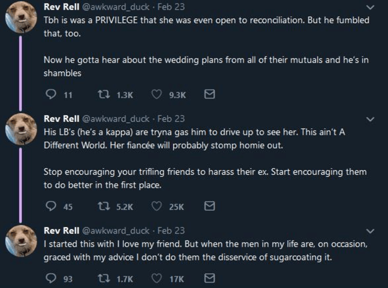 Text - Rev Rell @awkward_duck · Feb 23 Tbh is was a PRIVILEGE that she was even open to reconciliation. But he fumbled that, too. Now he gotta hear about the wedding plans from all of their mutuals and he's in shambles O 11 t7 1.3K 9.3К Rev Rell @awkward_duck Feb 23 His LB's (he's a kappa) are tryna gas him to drive up to see her. This ain't A Different World. Her fiancée will probably stomp homie out. Stop encouraging your trifling friends to harass their ex. Start encouraging them to do better