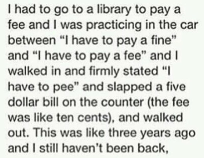 """Text - I had to go to a library to pay a fee and I was practicing in the car between """"I have to pay a fine"""" and """"I have to pay a fee"""" and I walked in and firmly stated """"I have to pee"""" and slapped a five dollar bill on the counter (the fee was like ten cents), and walked out. This was like three years ago and I still haven't been back,"""