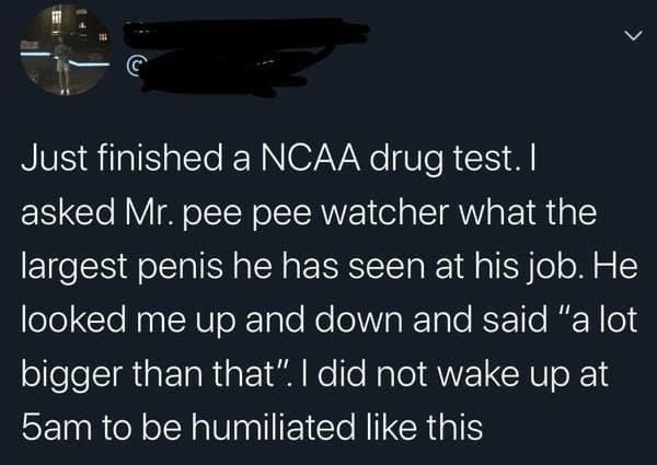"""Text - Just finished a NCAA drug test. I asked Mr. pee pee watcher what the largest penis he has seen at his job. He looked me up and down and said """"a lot bigger than that"""". I did not wake up at 5am to be humiliated like this"""