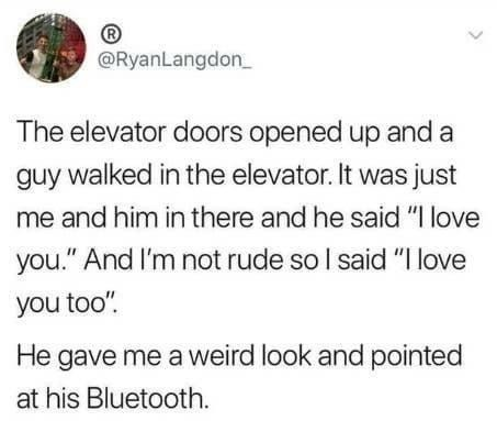 """Text - R @RyanLangdon_ The elevator doors opened up and a guy walked in the elevator. It was just me and him in there and he said """"I love you."""" And I'm not rude so I said """"I love you too"""". He gave me a weird look and pointed at his Bluetooth."""