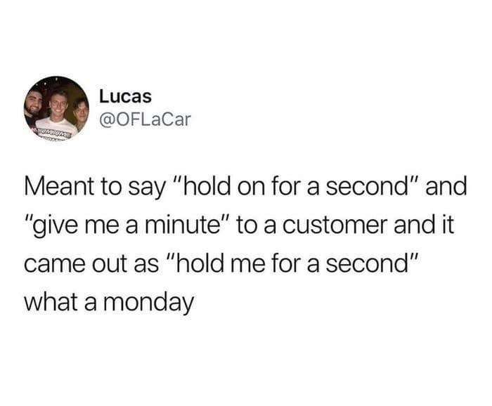 """Text - Lucas @OFLaCar Meant to say """"hold on for a second"""" and """"give me a minute"""" to a customer and it came out as """"hold me for a second"""" what a monday"""