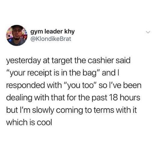 """Text - gym leader khy @KlondikeBrat yesterday at target the cashier said """"your receipt is in the bag"""" andI responded with """"you too"""" so l've been dealing with that for the past 18 hours but I'm slowly coming to terms with it which is cool"""