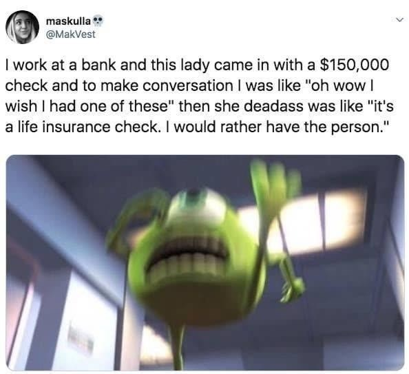 """Text - maskulla @MakVest I work at a bank and this lady came in with a $150,000 check and to make conversation I was like """"oh wow I wish I had one of these"""" then she deadass was like """"it's a life insurance check. I would rather have the person."""""""