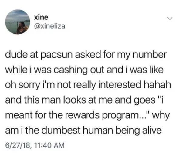 """Text - xine @xineliza dude at pacsun asked for my number while i was cashing out and i was like oh sorry i'm not really interested hahah and this man looks at me and goes """"i meant for the rewards program."""" why am i the dumbest human being alive 6/27/18, 11:40 AM"""