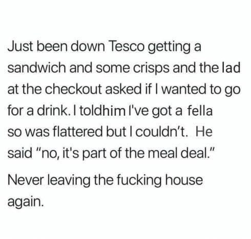 """Text - Just been down Tesco getting a sandwich and some crisps and the lad at the checkout asked if I wanted to go for a drink. I toldhim I've got a fella So was flattered but I couldn't. He said """"no, it's part of the meal deal."""" Never leaving the fucking house again."""