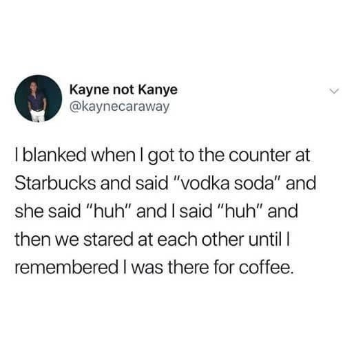 """Text - Kayne not Kanye @kaynecaraway I blanked when l got to the counter at Starbucks and said """"vodka soda"""" and she said """"huh"""" and I said """"huh"""" and then we stared at each other until I remembered I was there for coffee."""