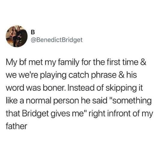 """Text - B @BenedictBridget My bf met my family for the first time & we we're playing catch phrase & his word was boner. Instead of skipping it like a normal person he said """"something that Bridget gives me"""" right infront of my father"""
