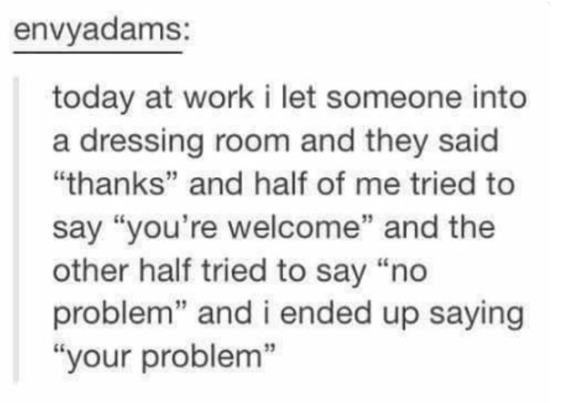 """Text - envyadams: today at work i let someone into a dressing room and they said """"thanks"""" and half of me tried to say """"you're welcome"""" and the other half tried to say """"no problem"""" and i ended up saying """"your problem"""""""