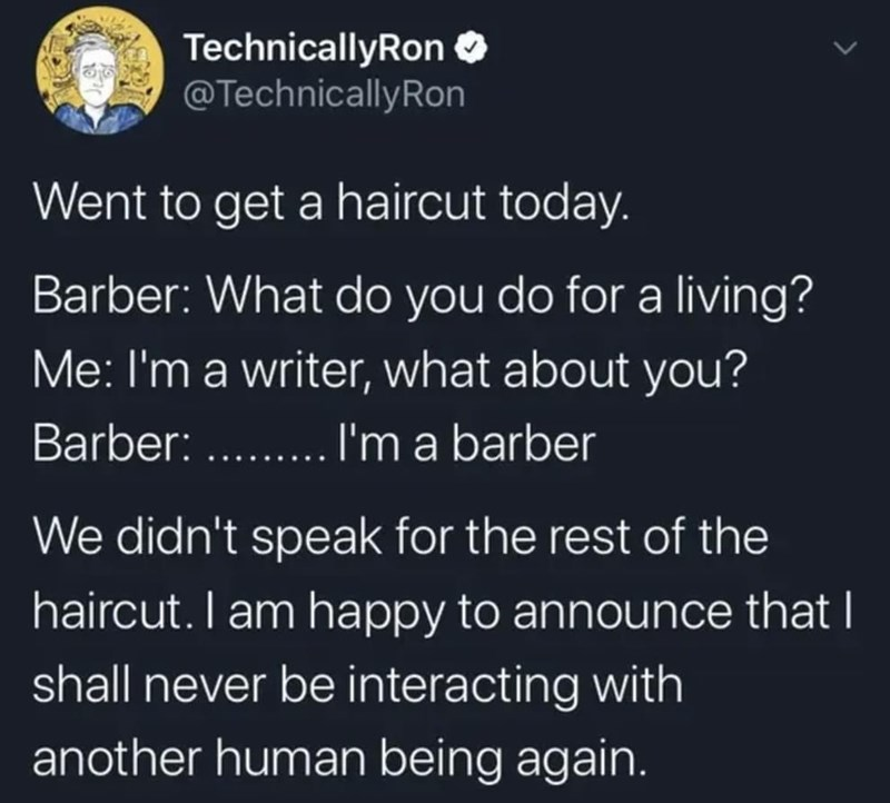 Text - TechnicallyRon O @TechnicallyRon Went to get a haircut today. Barber: What do you do for a living? Me: I'm a writer, what about you? Barber: . .'m a barber We didn't speak for the rest of the haircut. I am happy to announce that I shall never be interacting with another human being again.