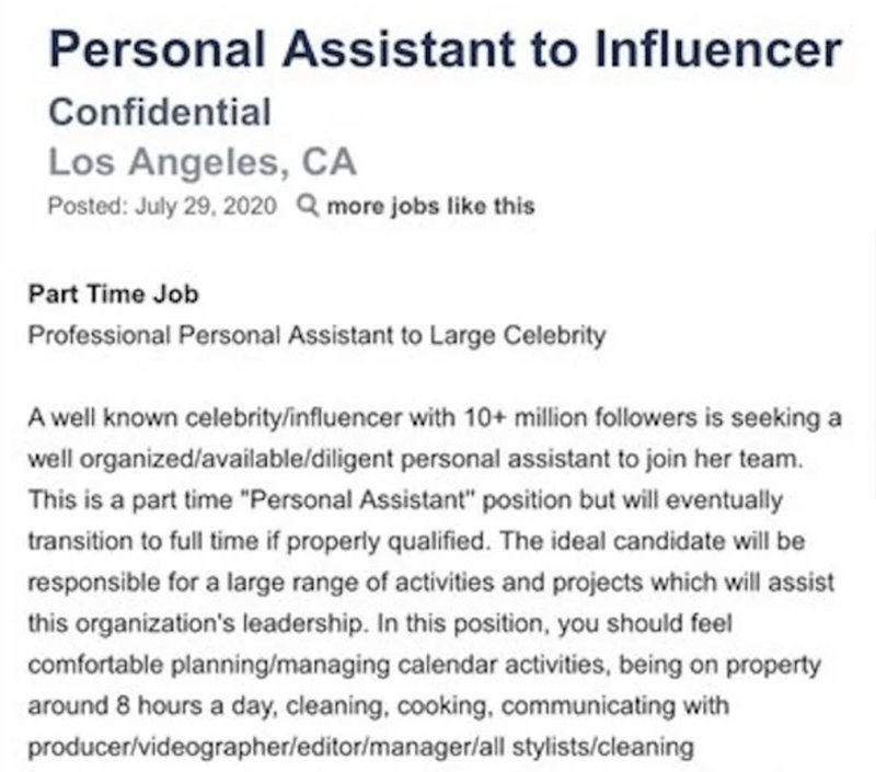 """Text - Personal Assistant to Influencer Confidential Los Angeles, CA Posted: July 29, 2020 Q more jobs like this Part Time Job Professional Personal Assistant to Large Celebrity A well known celebritylinfluencer with 10+ million followers is seeking a well organized/available/diligent personal assistant to join her team. This is a part time """"Personal Assistant"""" position but will eventually transition to full time if properly qualified. The ideal candidate will be responsible for a large range of"""