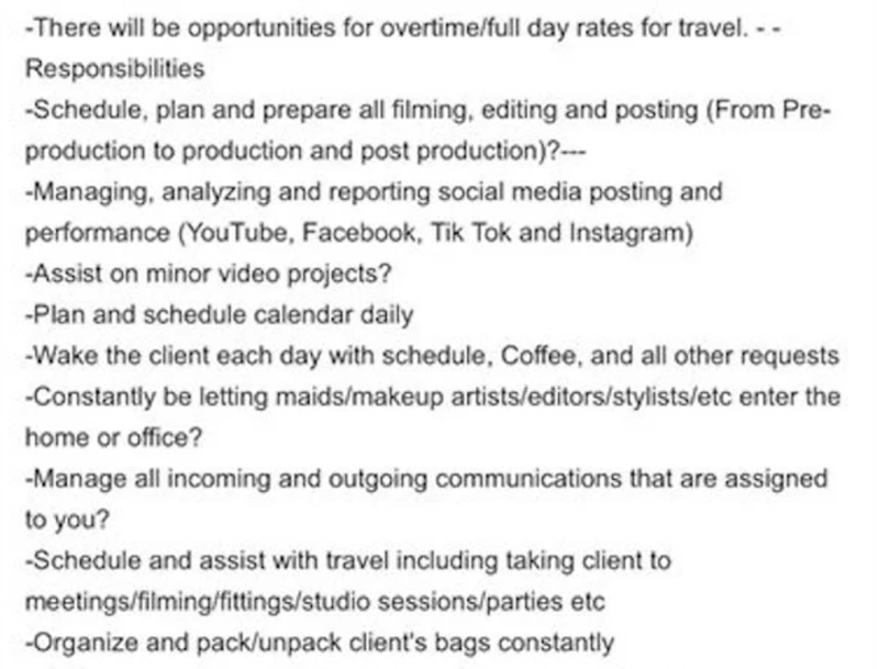 Text - -There will be opportunities for overtime/full day rates for travel. - - Responsibilities -Schedule, plan and prepare all filming, editing and posting (From Pre- production to production and post production)?--- -Managing, analyzing and reporting social media posting and performance (YouTube, Facebook, Tik Tok and Instagram) -Assist on minor video projects? -Plan and schedule calendar daily -Wake the client each day with schedule, Coffee, and all other requests -Constantly be letting maid