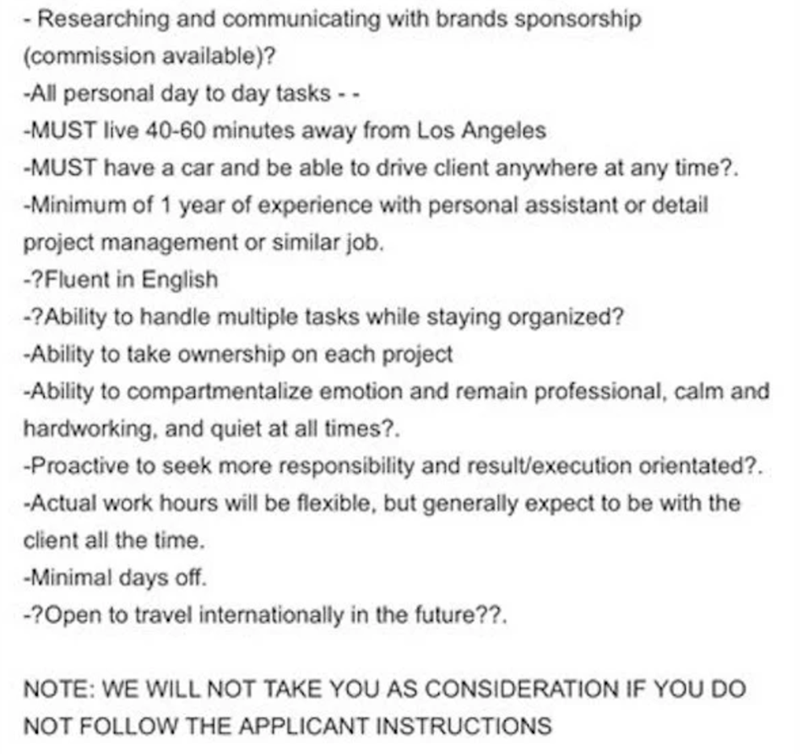 Text - - Researching and communicating with brands sponsorship (commission available)? -All personal day to day tasks - - -MUST live 40-60 minutes away from Los Angeles -MUST have a car and be able to drive client anywhere at any time?. -Minimum of 1 year of experience with personal assistant or detail project management or similar job. -?Fluent in English -?Ability to handle multiple tasks while staying organized? -Ability to take ownership on each project -Ability to compartmentalize emotion a